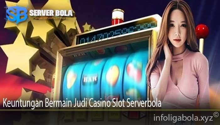 Keuntungan Bermain Judi Casino Slot Serverbola